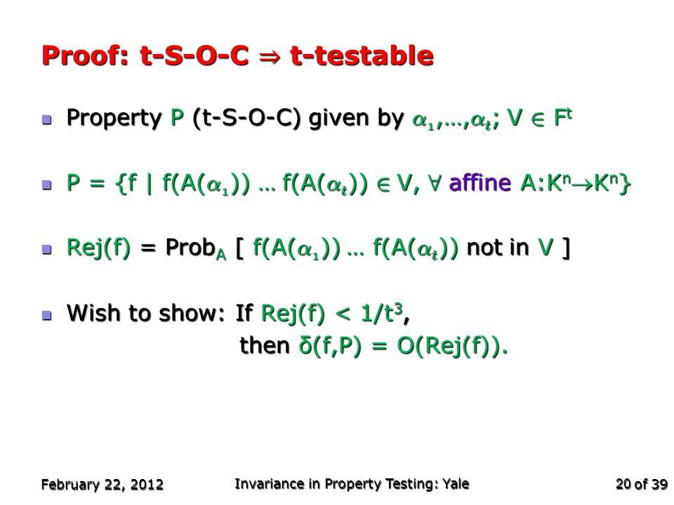 of 39 Property P (t-S-O-C) given by ® 1,…, ® t ; V 2 F t Property P (t-S-O-C) given by ® 1,…, ® t ; V 2 F t P = {f | f(A( ® 1 )) … f(A( ® t )) 2 V, 8 affine A:K n K n } P = {f | f(A( ® 1 )) … f(A( ® t )) 2 V, 8 affine A:K n K n } Rej(f) = Prob A [ f(A( ® 1 )) … f(A( ® t )) not in V ] Rej(f) = Prob A [ f(A( ® 1 )) … f(A( ® t )) not in V ] Wish to show: If Rej(f) < 1/t 3, Wish to show: If Rej(f) < 1/t 3, then δ(f,P) = O(Rej(f)).