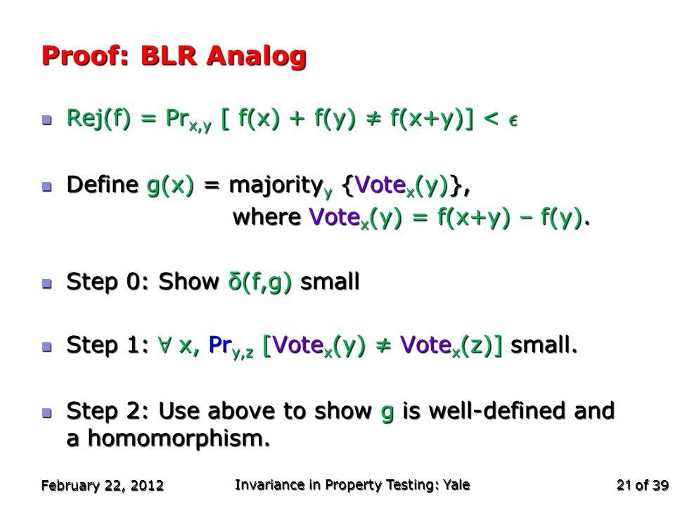 of 39 Proof: BLR Analog Rej(f) = Pr x,y [ f(x) + f(y) ≠ f(x+y)] < ² Rej(f) = Pr x,y [ f(x) + f(y) ≠ f(x+y)] < ² Define g(x) = majority y {Vote x (y)}, Define g(x) = majority y {Vote x (y)}, where Vote x (y) = f(x+y) – f(y).
