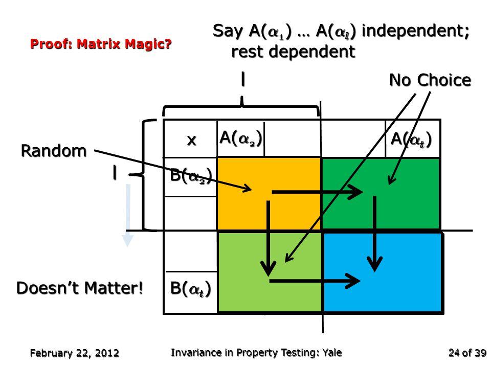 of 39 Proof: Matrix Magic? February 22, 2012 Invariance in Property Testing: Yale 24 A( ® 2 ) B( ® t ) B( ® 2 ) A( ® t ) x l Say A( ® 1 ) … A( ® l ) i