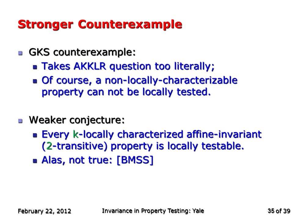 of 39 Stronger Counterexample GKS counterexample: GKS counterexample: Takes AKKLR question too literally; Takes AKKLR question too literally; Of course, a non-locally-characterizable property can not be locally tested.