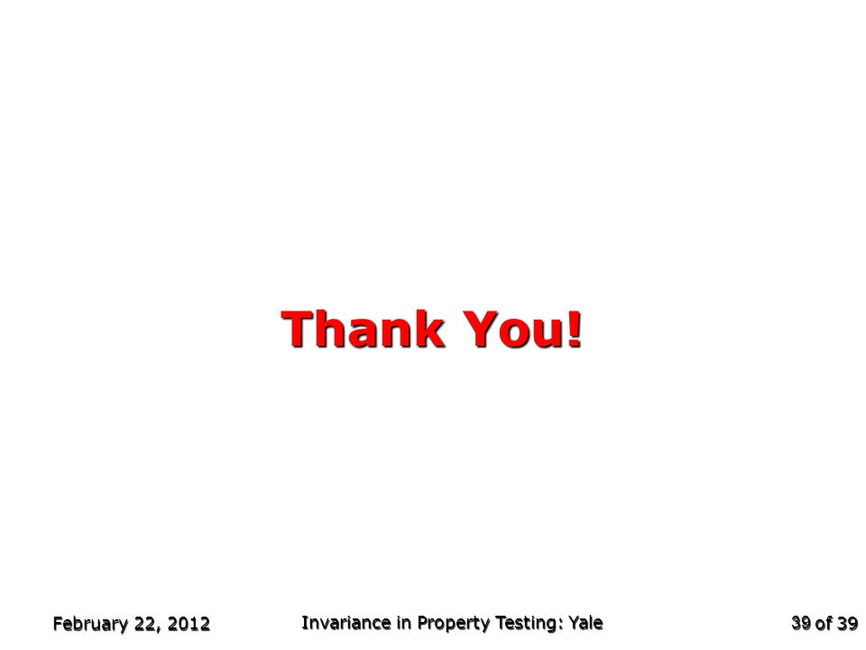 of 39 Thank You! February 22, 2012 Invariance in Property Testing: Yale 39