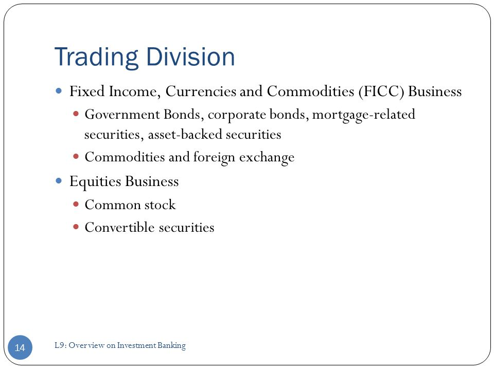 Trading Division Fixed Income, Currencies and Commodities (FICC) Business Government Bonds, corporate bonds, mortgage-related securities, asset-backed securities Commodities and foreign exchange Equities Business Common stock Convertible securities 14 L9: Overview on Investment Banking