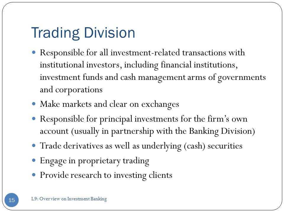 Trading Division Responsible for all investment-related transactions with institutional investors, including financial institutions, investment funds and cash management arms of governments and corporations Make markets and clear on exchanges Responsible for principal investments for the firm's own account (usually in partnership with the Banking Division) Trade derivatives as well as underlying (cash) securities Engage in proprietary trading Provide research to investing clients 15 L9: Overview on Investment Banking