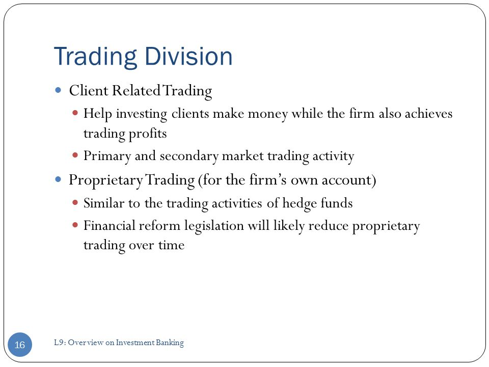 Trading Division Client Related Trading Help investing clients make money while the firm also achieves trading profits Primary and secondary market trading activity Proprietary Trading (for the firm's own account) Similar to the trading activities of hedge funds Financial reform legislation will likely reduce proprietary trading over time 16 L9: Overview on Investment Banking