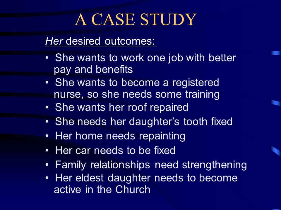 A CASE STUDY Her current circumstances--(continued): Family doesn t communicate well House in poor repair-- the roof leaks Car doesn t work-- the starter needs replacing Eldest daughter does not attend church She worked out a budget and found she needs to make $15.00 per hour to support family