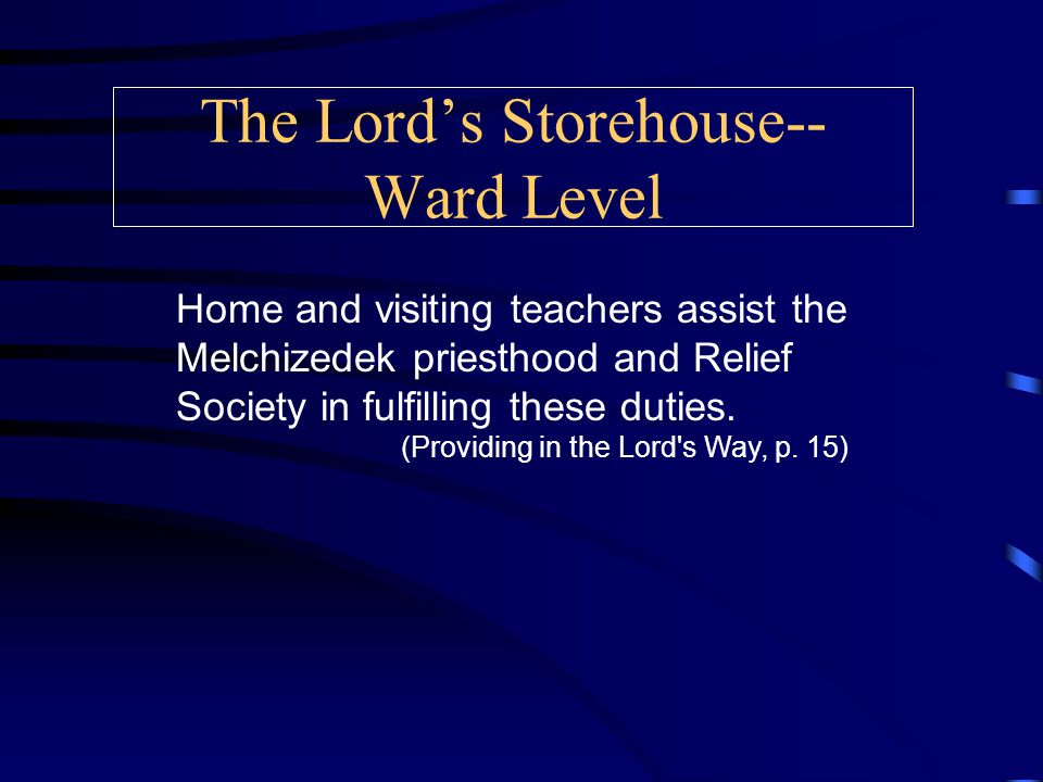 The Lord's Storehouse-- Ward Level To fulfill this responsibility quorum and relief society leaders should become well acquainted with their members, and should: Visit their homes regularly Teach members to live providently, provide for themselves and their families, and care for others Direct priesthood quorum and relief society members in teaching new skills to become self-reliant (Providing in the Lord s Way, p.
