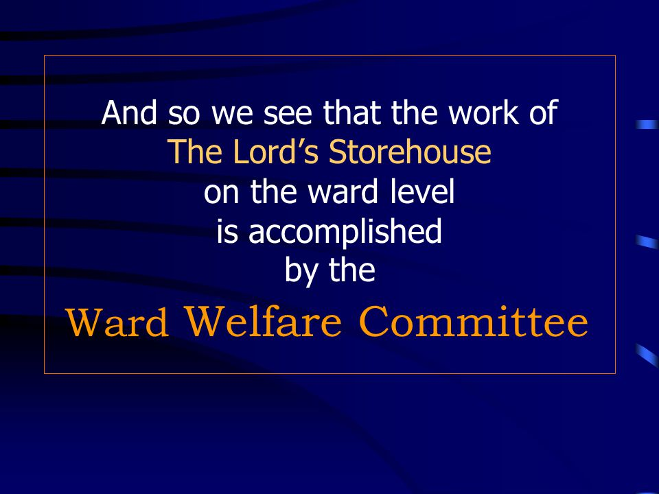The Lord's Storehouse-- Ward Level Home and visiting teachers assist the Melchizedek priesthood and Relief Society in fulfilling these duties.