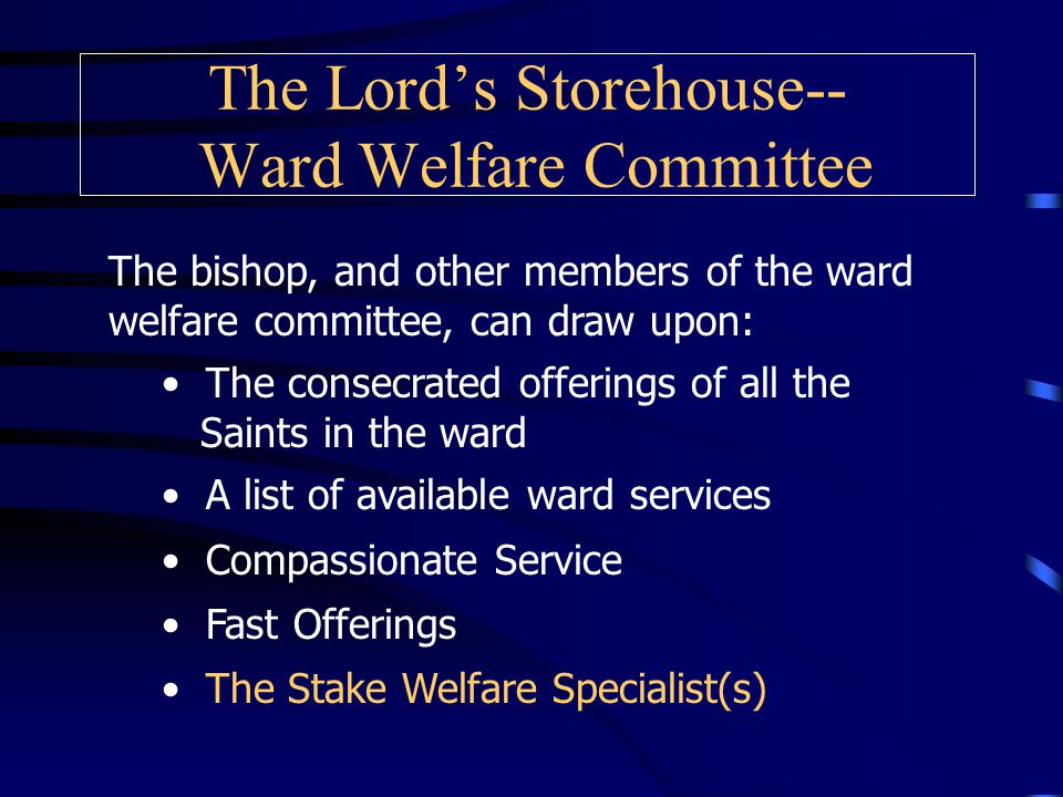 The Lord's Storehouse-- Ward Welfare Committee As the presiding High Priest, the bishop makes the assignments.