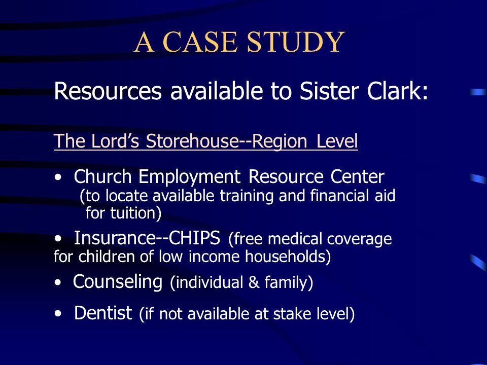 A CASE STUDY Resources available to Sister Clark: The Lord's Storehouse--Stake Level: A dentist Backup from the stake welfare specialist(s) is available if needed
