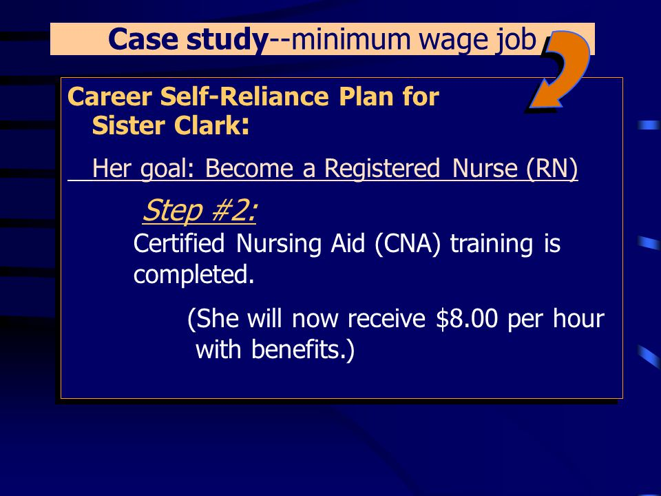 Career Self-Reliance Plan for Sister Clark : Her goal: Become a Registered Nurse (RN) Step #1: She is referred to a Certified Nursing Aid (CNA) Training site.