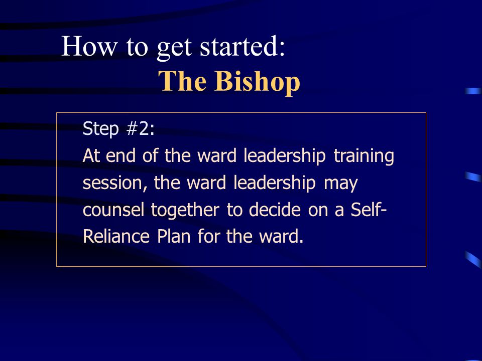 Step #1: The Bishop may train ward leadership or ask the Stake Welfare Specialist(s) and/or the High Counselor over Welfare to provide the training.