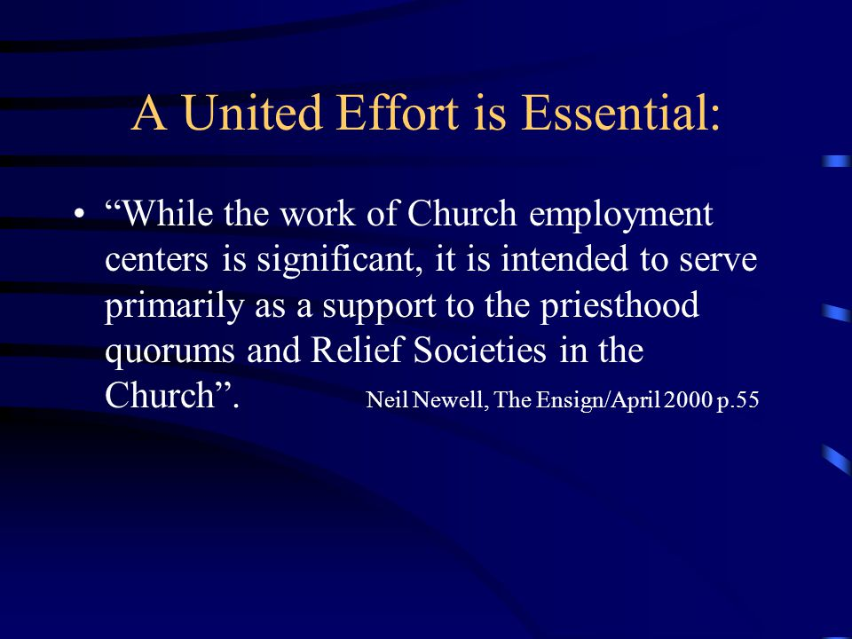 A United Effort is Essential: While the work of Church employment centers is significant, it is intended to serve primarily as a support to the priesthood quorums and Relief Societies in the Church .