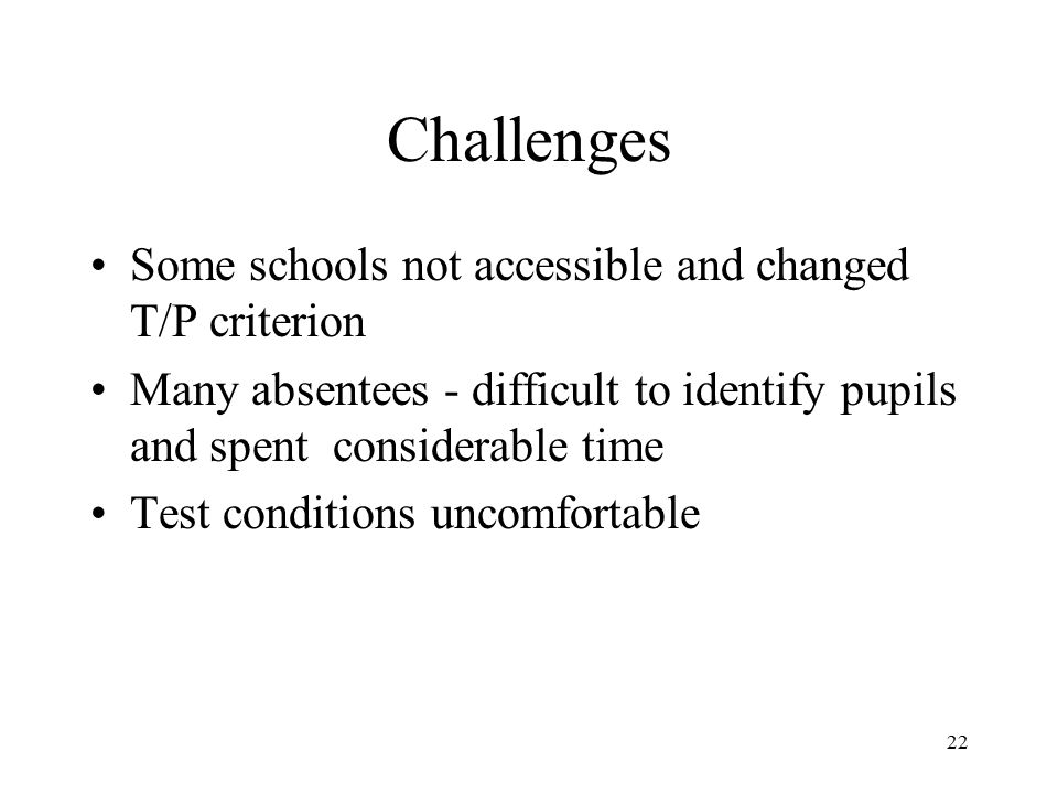 22 Challenges Some schools not accessible and changed T/P criterion Many absentees - difficult to identify pupils and spent considerable time Test con
