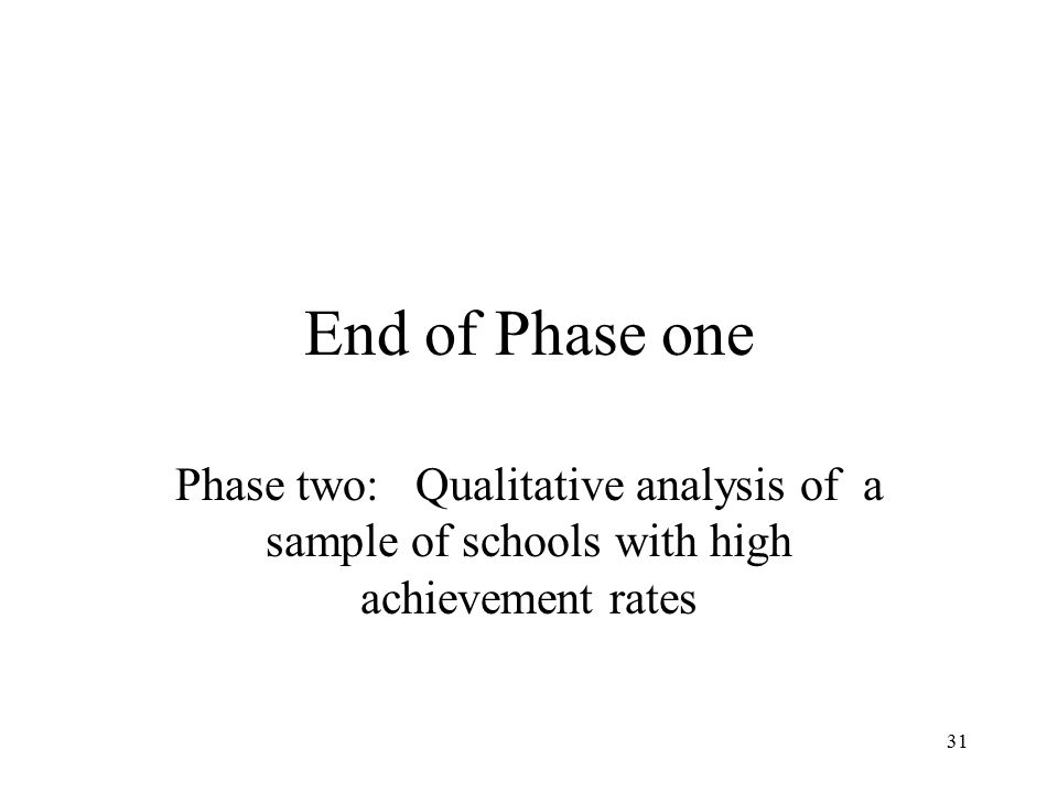 31 End of Phase one Phase two: Qualitative analysis of a sample of schools with high achievement rates