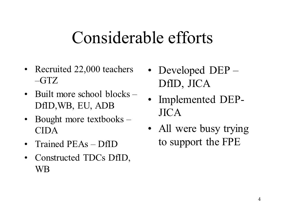 4 Considerable efforts Recruited 22,000 teachers –GTZ Built more school blocks – DfID,WB, EU, ADB Bought more textbooks – CIDA Trained PEAs – DfID Con