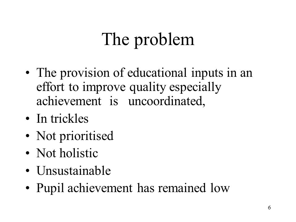 6 The problem The provision of educational inputs in an effort to improve quality especially achievement is uncoordinated, In trickles Not prioritised