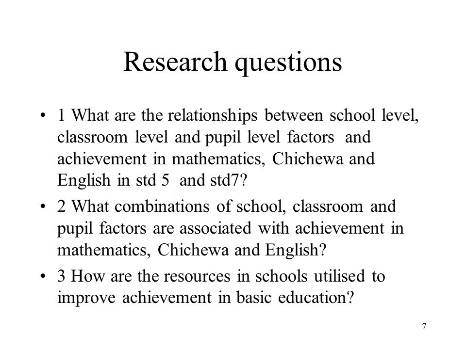 7 Research questions 1 What are the relationships between school level, classroom level and pupil level factors and achievement in mathematics, Chiche