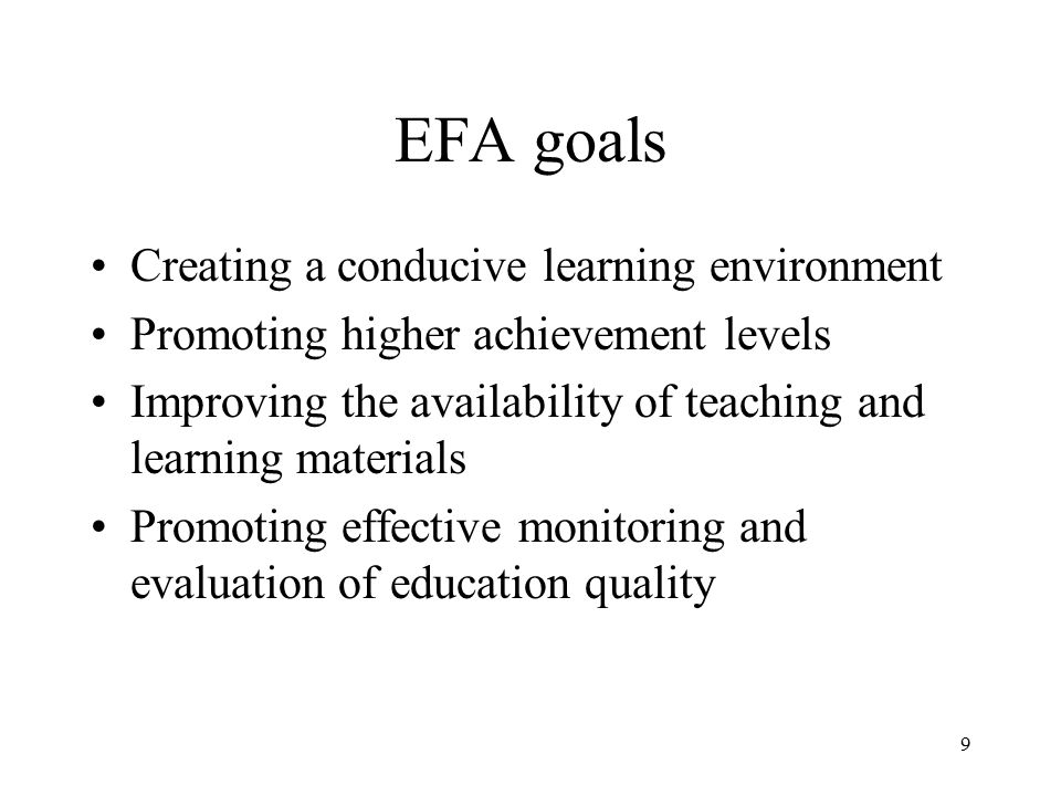 9 EFA goals Creating a conducive learning environment Promoting higher achievement levels Improving the availability of teaching and learning material