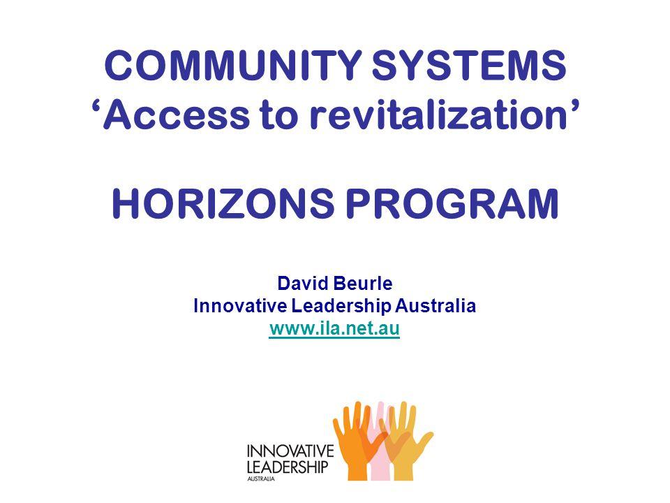 COMMUNITY SYSTEMS 'Access to revitalization' HORIZONS PROGRAM David Beurle Innovative Leadership Australia www.ila.net.au www.ila.net.au