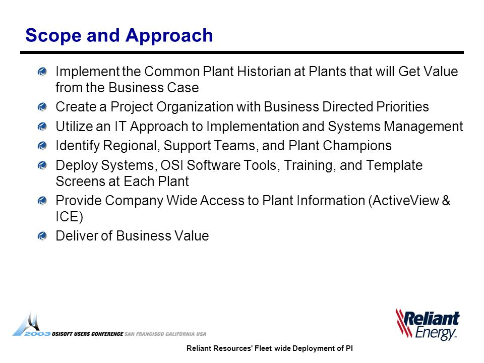 Reliant Resources Fleet wide Deployment of PI Scope and Approach Implement the Common Plant Historian at Plants that will Get Value from the Business Case Create a Project Organization with Business Directed Priorities Utilize an IT Approach to Implementation and Systems Management Identify Regional, Support Teams, and Plant Champions Deploy Systems, OSI Software Tools, Training, and Template Screens at Each Plant Provide Company Wide Access to Plant Information (ActiveView & ICE) Deliver of Business Value