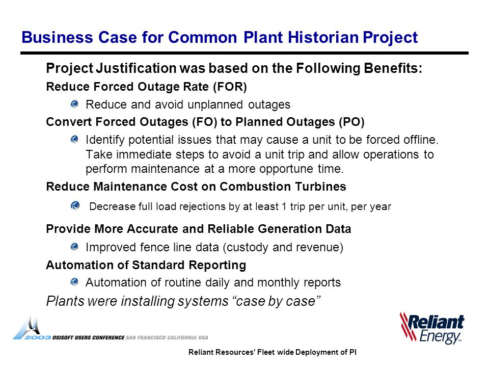 Reliant Resources Fleet wide Deployment of PI Business Case for Common Plant Historian Project Project Justification was based on the Following Benefits: Reduce Forced Outage Rate (FOR) Reduce and avoid unplanned outages Convert Forced Outages (FO) to Planned Outages (PO) Identify potential issues that may cause a unit to be forced offline.