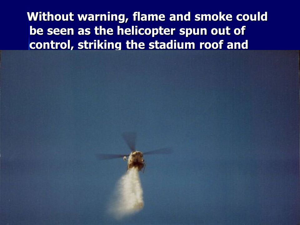 Without warning, flame and smoke could be seen as the helicopter spun out of control, striking the stadium roof and tumbling toward the stands.