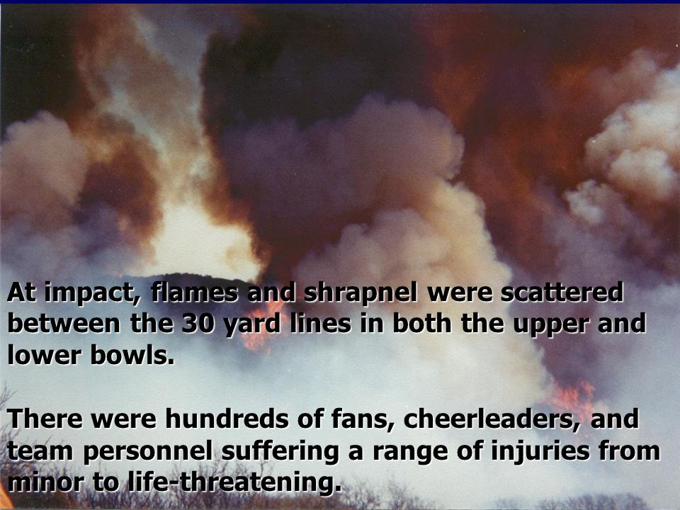 At impact, flames and shrapnel were scattered between the 30 yard lines in both the upper and lower bowls.