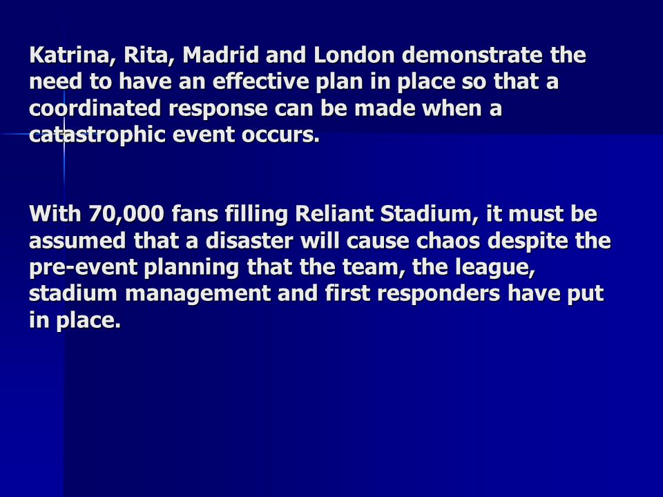 Katrina, Rita, Madrid and London demonstrate the need to have an effective plan in place so that a coordinated response can be made when a catastrophic event occurs.