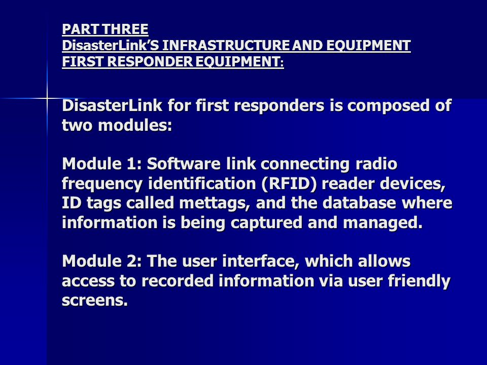 PART THREE DisasterLink'S INFRASTRUCTURE AND EQUIPMENT FIRST RESPONDER EQUIPMENT : DisasterLink for first responders is composed of two modules: Module 1: Software link connecting radio frequency identification (RFID) reader devices, ID tags called mettags, and the database where information is being captured and managed.