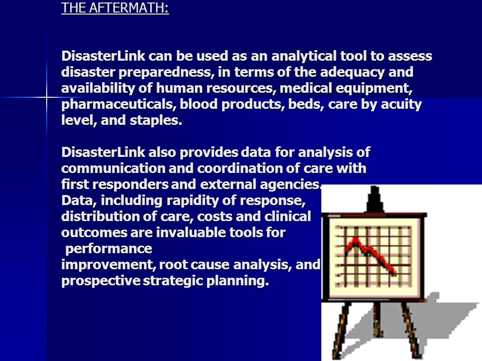 THE AFTERMATH: DisasterLink can be used as an analytical tool to assess disaster preparedness, in terms of the adequacy and availability of human resources, medical equipment, pharmaceuticals, blood products, beds, care by acuity level, and staples.