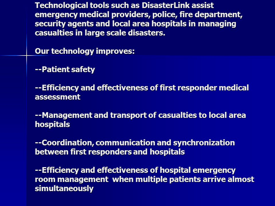  Technological tools such as DisasterLink assist emergency medical providers, police, fire department, security agents and local area hospitals in managing casualties in large scale disasters.