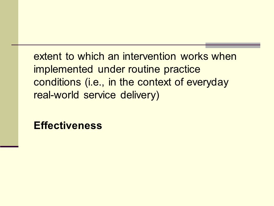 extent to which an intervention works when implemented under routine practice conditions (i.e., in the context of everyday real-world service delivery) Effectiveness