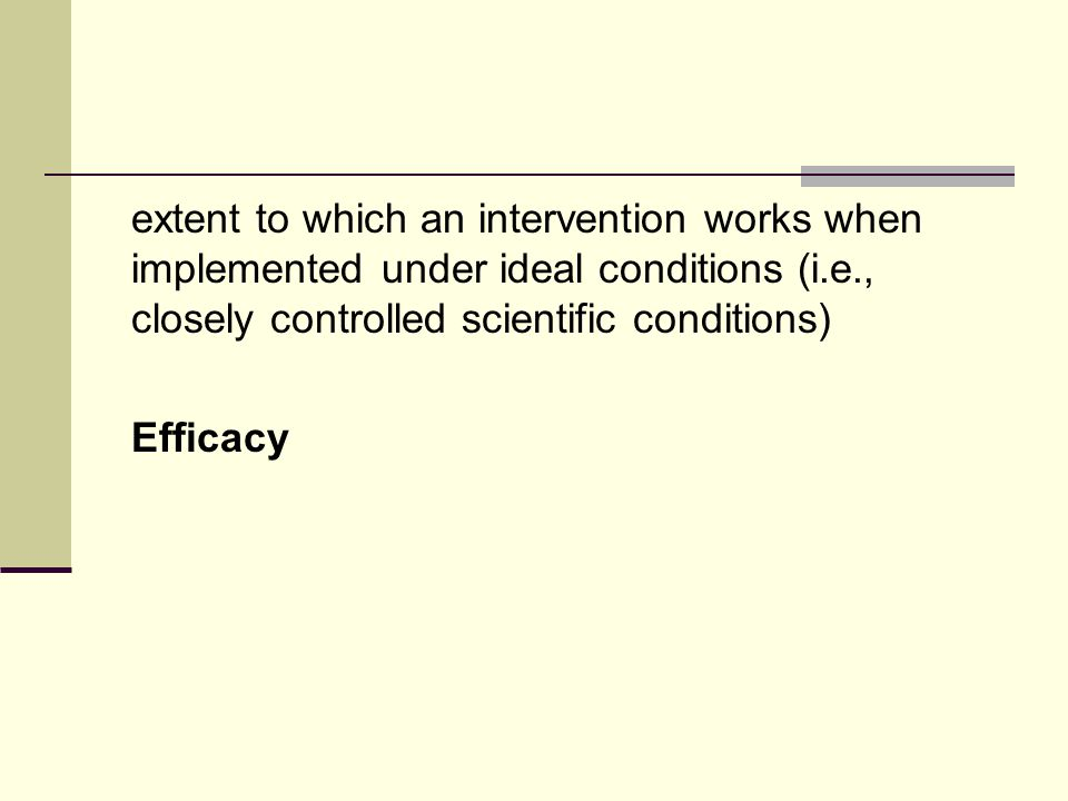 extent to which an intervention works when implemented under ideal conditions (i.e., closely controlled scientific conditions) Efficacy