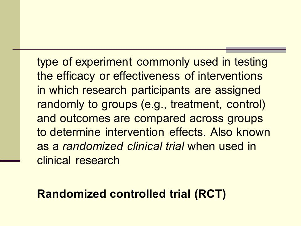 type of experiment commonly used in testing the efficacy or effectiveness of interventions in which research participants are assigned randomly to groups (e.g., treatment, control) and outcomes are compared across groups to determine intervention effects.