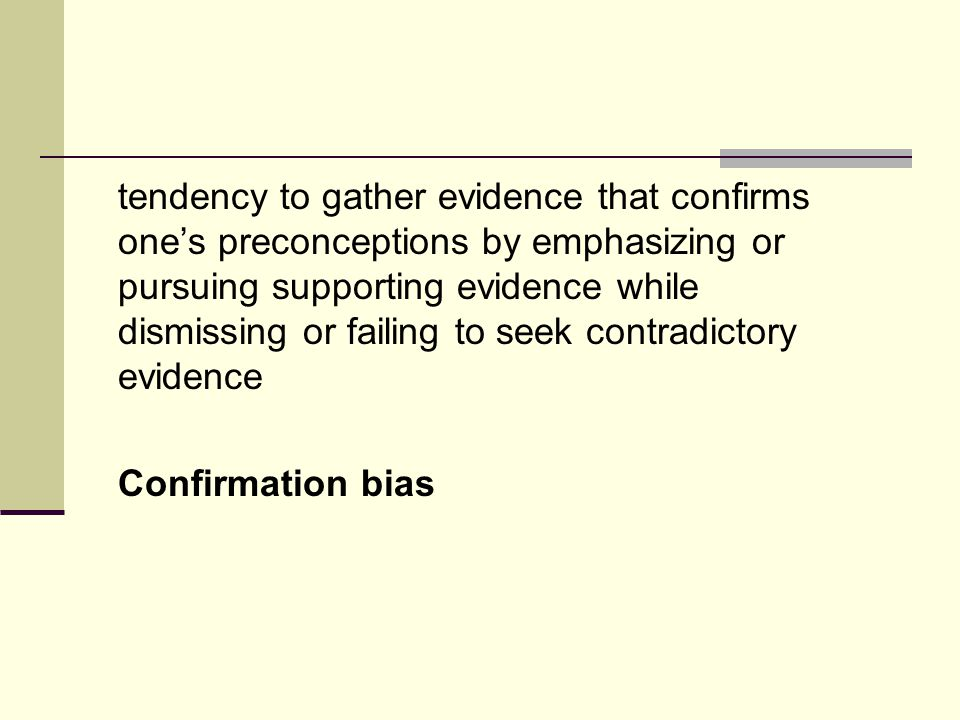 tendency to gather evidence that confirms one's preconceptions by emphasizing or pursuing supporting evidence while dismissing or failing to seek contradictory evidence Confirmation bias