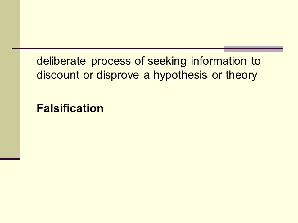 deliberate process of seeking information to discount or disprove a hypothesis or theory Falsification