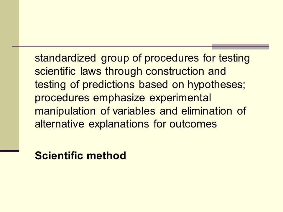 standardized group of procedures for testing scientific laws through construction and testing of predictions based on hypotheses; procedures emphasize experimental manipulation of variables and elimination of alternative explanations for outcomes Scientific method