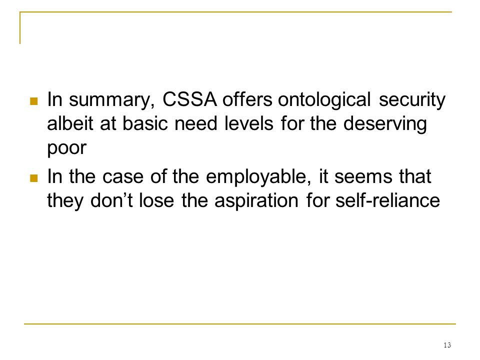 13 In summary, CSSA offers ontological security albeit at basic need levels for the deserving poor In the case of the employable, it seems that they don't lose the aspiration for self-reliance