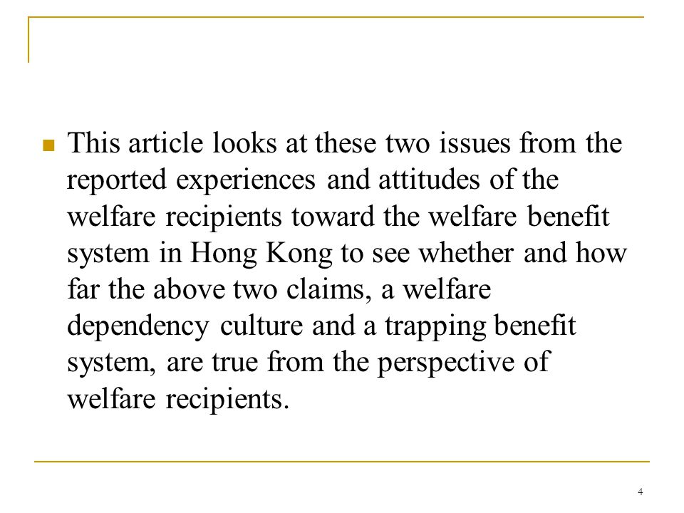 4 This article looks at these two issues from the reported experiences and attitudes of the welfare recipients toward the welfare benefit system in Hong Kong to see whether and how far the above two claims, a welfare dependency culture and a trapping benefit system, are true from the perspective of welfare recipients.