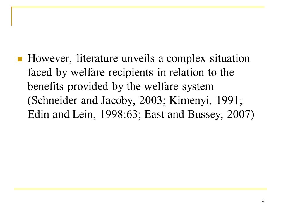 6 However, literature unveils a complex situation faced by welfare recipients in relation to the benefits provided by the welfare system (Schneider and Jacoby, 2003; Kimenyi, 1991; Edin and Lein, 1998:63; East and Bussey, 2007)