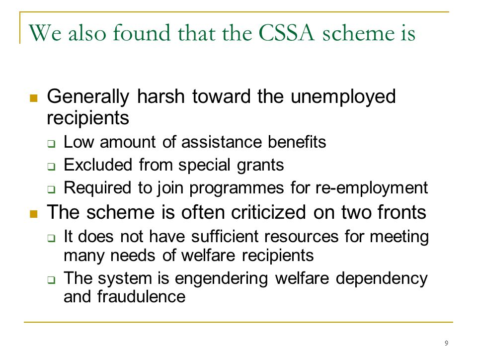 9 We also found that the CSSA scheme is Generally harsh toward the unemployed recipients  Low amount of assistance benefits  Excluded from special g