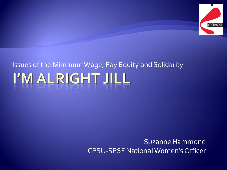 Issues of the Minimum Wage, Pay Equity and Solidarity Suzanne Hammond CPSU-SPSF National Women's Officer