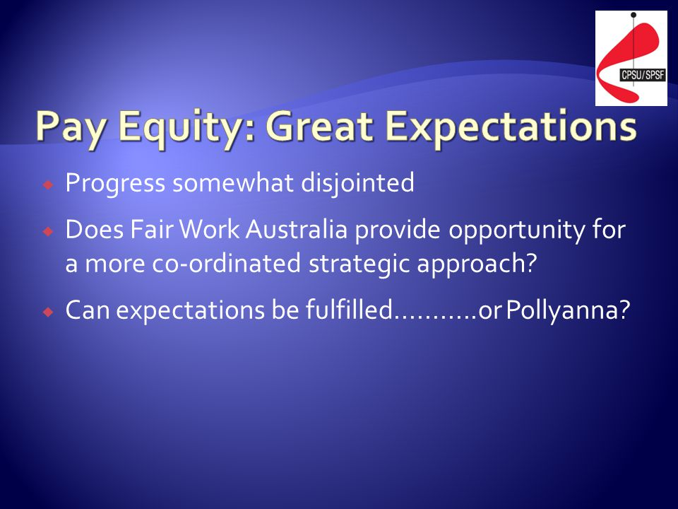  Progress somewhat disjointed  Does Fair Work Australia provide opportunity for a more co-ordinated strategic approach?  Can expectations be fulfil