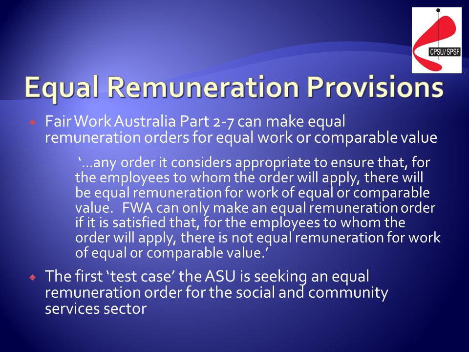  Fair Work Australia Part 2-7 can make equal remuneration orders for equal work or comparable value '...any order it considers appropriate to ensure that, for the employees to whom the order will apply, there will be equal remuneration for work of equal or comparable value.
