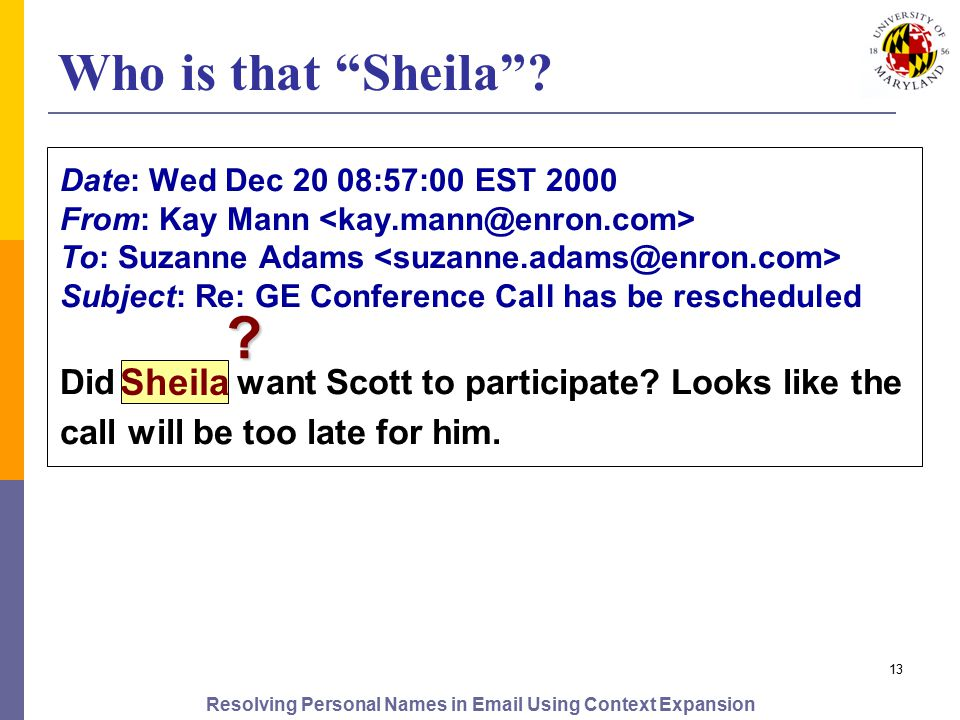 Resolving Personal Names in Email Using Context Expansion 13 Date: Wed Dec 20 08:57:00 EST 2000 From: Kay Mann To: Suzanne Adams Subject: Re: GE Conference Call has be rescheduled Did Sheila want Scott to participate.