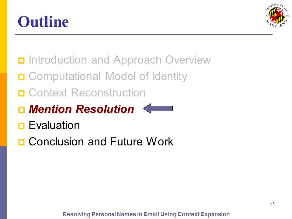 Resolving Personal Names in Email Using Context Expansion 21 Outline  Introduction and Approach Overview  Computational Model of Identity  Context Reconstruction  Mention Resolution  Evaluation  Conclusion and Future Work