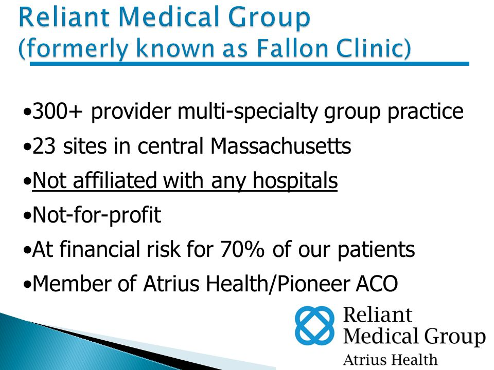 2 300+ provider multi-specialty group practice 23 sites in central Massachusetts Not affiliated with any hospitals Not-for-profit At financial risk for 70% of our patients Member of Atrius Health/Pioneer ACO