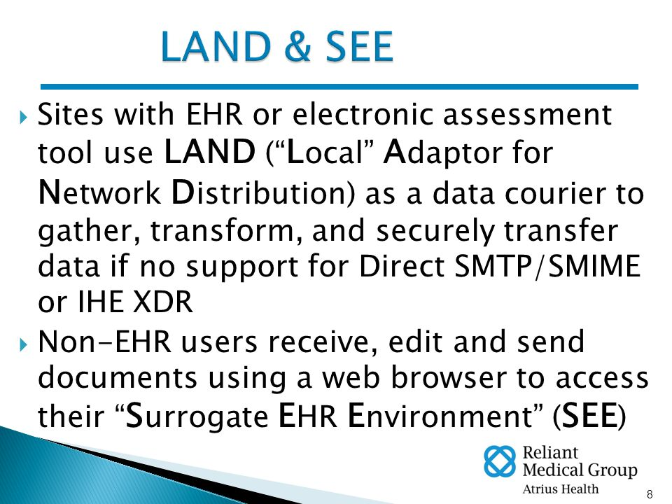 8  Sites with EHR or electronic assessment tool use LAND ( L ocal A daptor for N etwork D istribution) as a data courier to gather, transform, and securely transfer data if no support for Direct SMTP/SMIME or IHE XDR  Non-EHR users receive, edit and send documents using a web browser to access their S urrogate E HR E nvironment ( SEE )