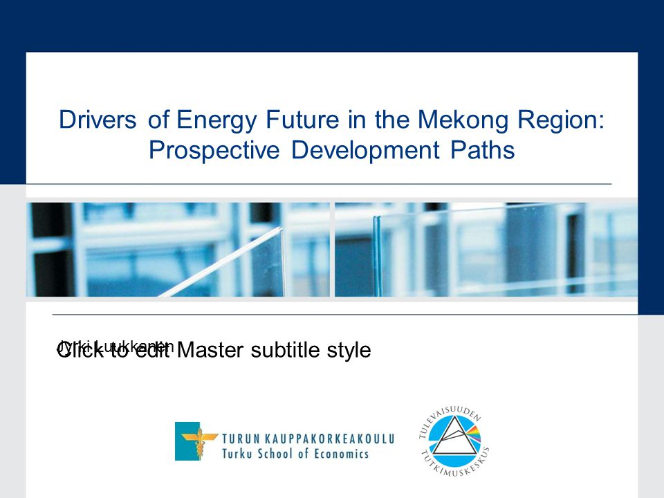 Click to edit Master subtitle style Drivers of Energy Future in the Mekong Region: Prospective Development Paths Jyrki Luukkanen