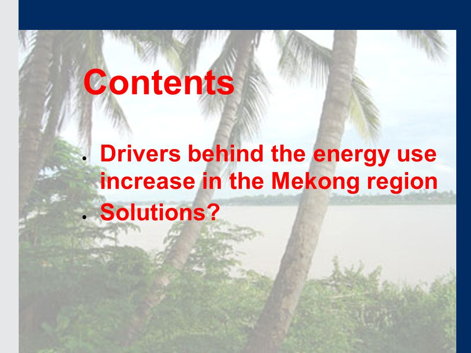 16.2.2009 Contents  Drivers behind the energy use increase in the Mekong region  Solutions